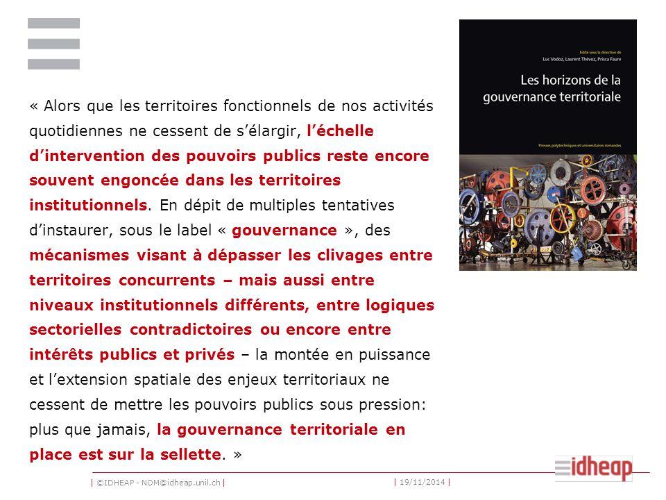 | ©IDHEAP - NOM@idheap.unil.ch | | 19/11/2014 | « Alors que les territoires fonctionnels de nos activités quotidiennes ne cessent de s'élargir, l'échelle d'intervention des pouvoirs publics reste encore souvent engoncée dans les territoires institutionnels.