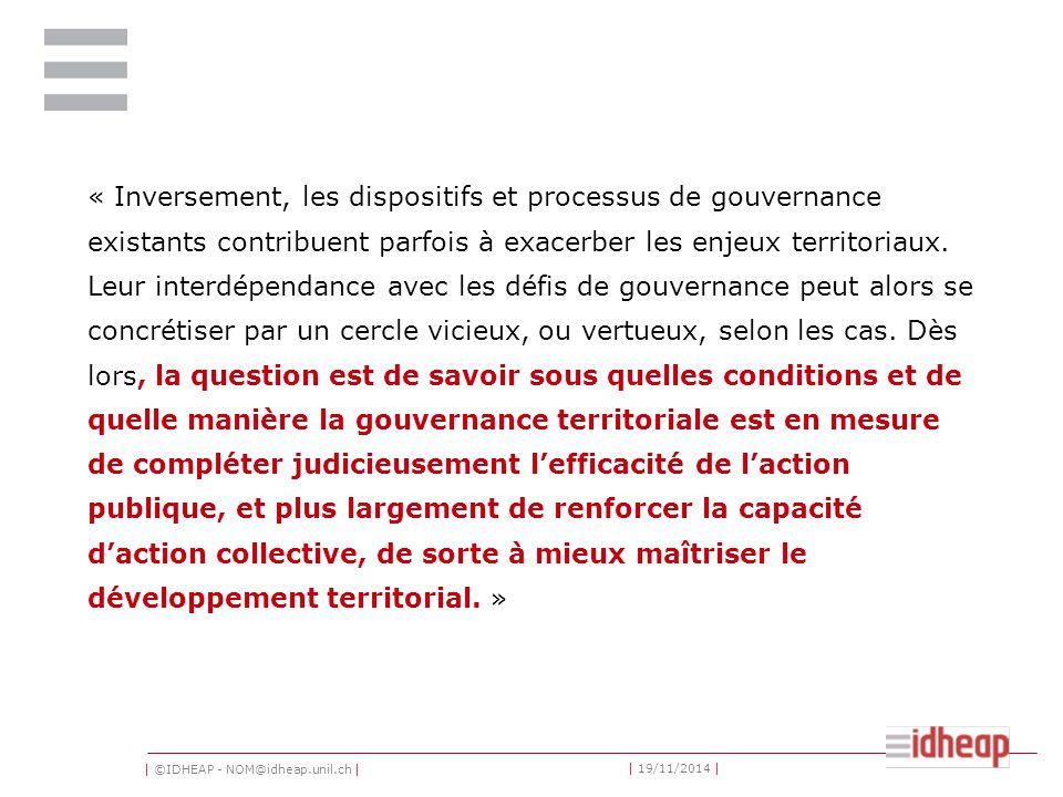 | ©IDHEAP - NOM@idheap.unil.ch | | 19/11/2014 | « Inversement, les dispositifs et processus de gouvernance existants contribuent parfois à exacerber les enjeux territoriaux.