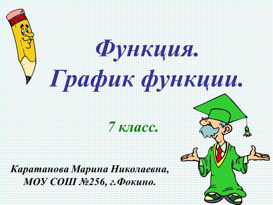 Функция. График функции. 7 класс. Каратанова Марина Николаевна, МОУ СОШ №256, г.Фокино.