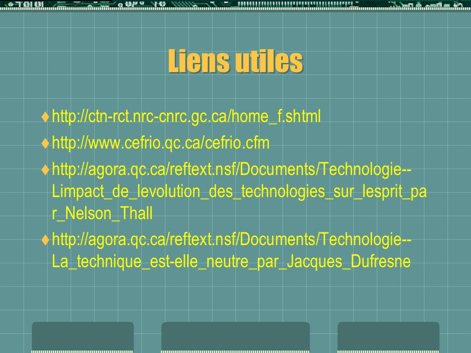 Liens utiles  http://ctn-rct.nrc-cnrc.gc.ca/home_f.shtml  http://www.cefrio.qc.ca/cefrio.cfm  http://agora.qc.ca/reftext.nsf/Documents/Technologie-- Limpact_de_levolution_des_technologies_sur_lesprit_pa r_Nelson_Thall  http://agora.qc.ca/reftext.nsf/Documents/Technologie-- La_technique_est-elle_neutre_par_Jacques_Dufresne