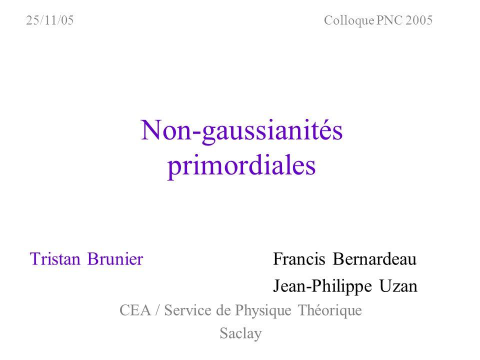 Non-gaussianités primordiales Tristan Brunier Francis Bernardeau Jean-Philippe Uzan CEA / Service de Physique Théorique Saclay Colloque PNC 200525/11/