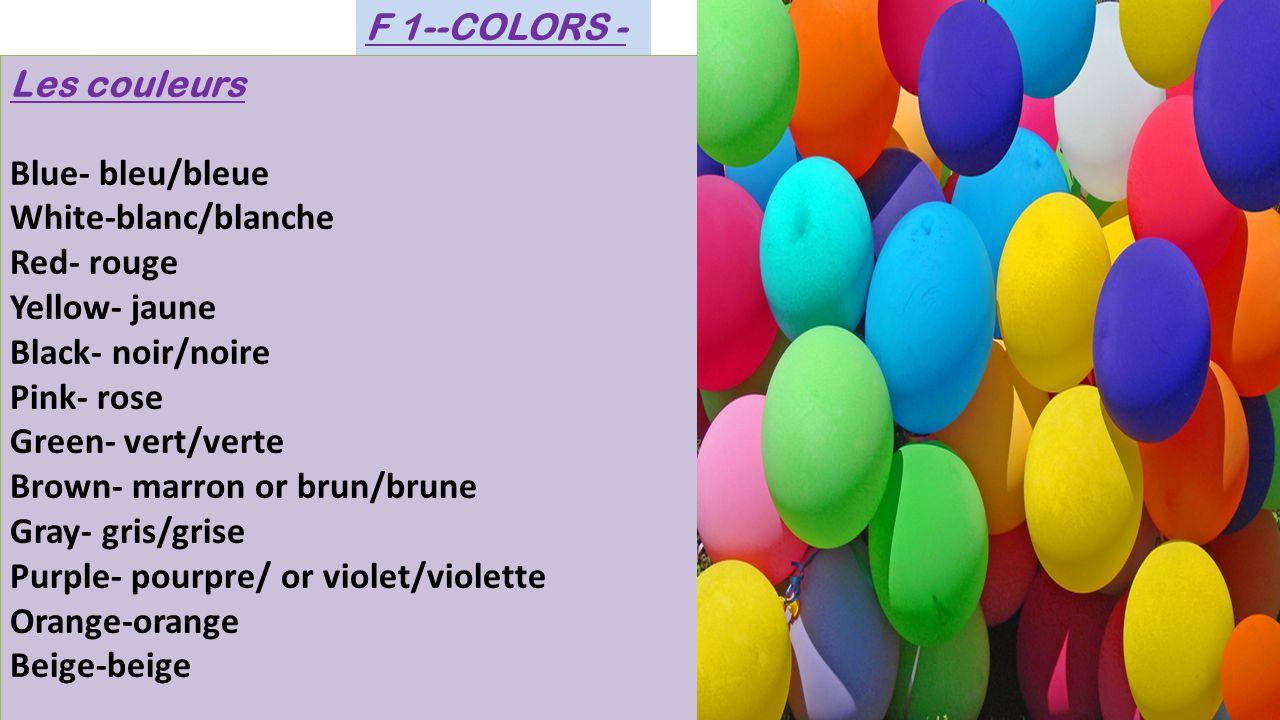 Les couleurs Blue- bleu/bleue White-blanc/blanche Red- rouge Yellow- jaune Black- noir/noire Pink- rose Green- vert/verte Brown- marron or brun/brune Gray- gris/grise Purple- pourpre/ or violet/violette Orange-orange Beige-beige Les couleurs Blue- bleu/bleue White-blanc/blanche Red- rouge Yellow- jaune Black- noir/noire Pink- rose Green- vert/verte Brown- marron or brun/brune Gray- gris/grise Purple- pourpre/ or violet/violette Orange-orange Beige-beige F 1--COLORS -