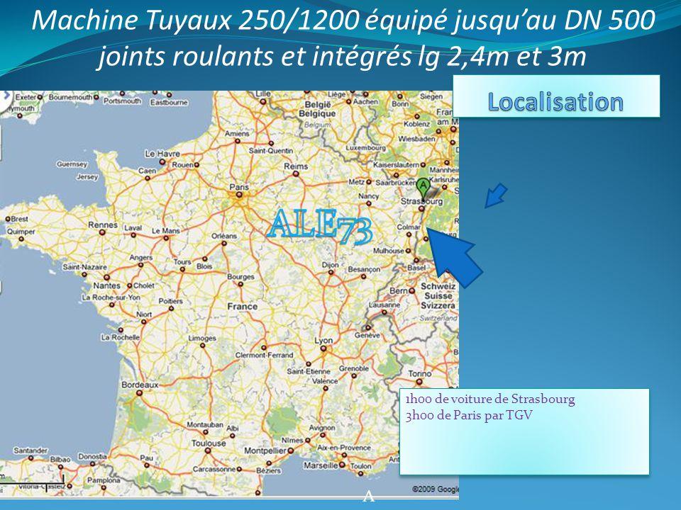 A 1h00 de voiture de Strasbourg 3h00 de Paris par TGV 1h00 de voiture de Strasbourg 3h00 de Paris par TGV Machine Tuyaux 250/1200 équipé jusqu'au DN 500 joints roulants et intégrés lg 2,4m et 3m