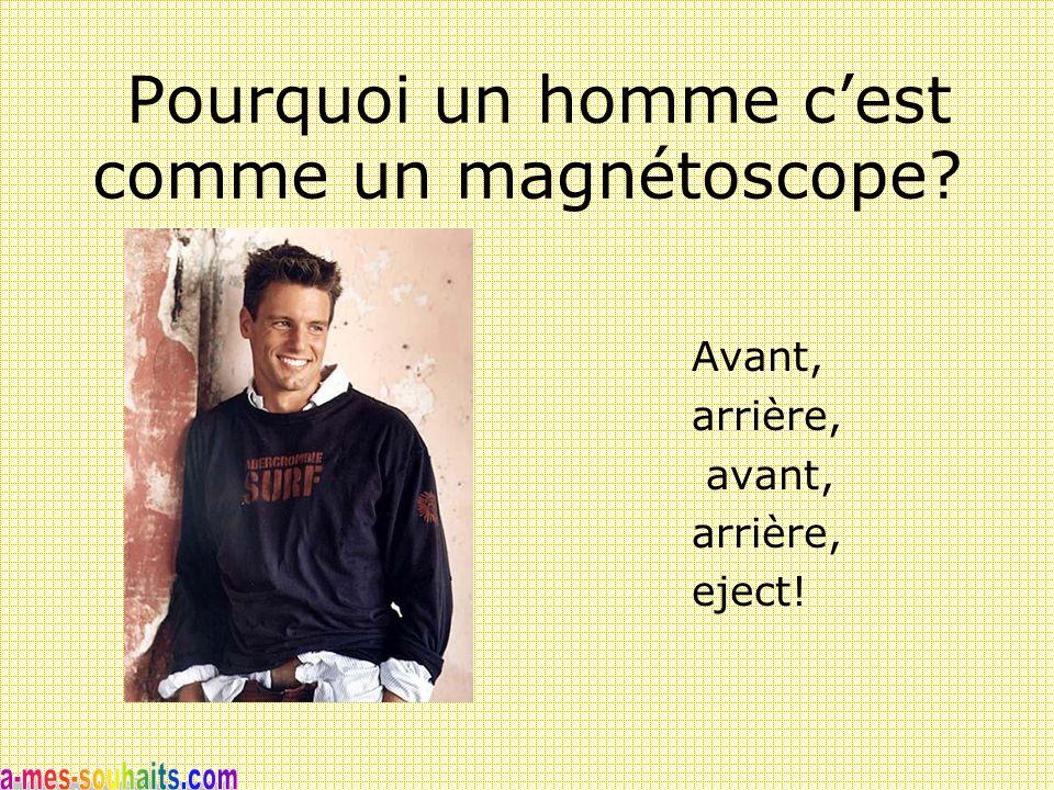 Pourquoi un homme c'est comme un magnétoscope? Avant, arrière, avant, arrière, eject!