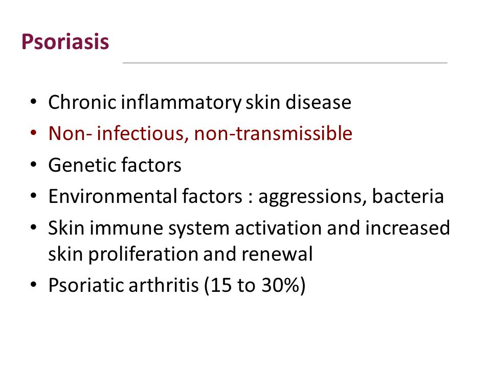 Psoriasis Chronic inflammatory skin disease Non- infectious, non-transmissible Genetic factors Environmental factors : aggressions, bacteria Skin immu