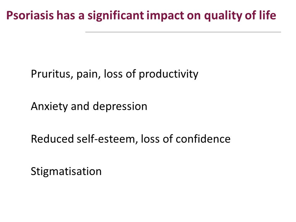 Psoriasis has a significant impact on quality of life Pruritus, pain, loss of productivity Anxiety and depression Reduced self-esteem, loss of confide