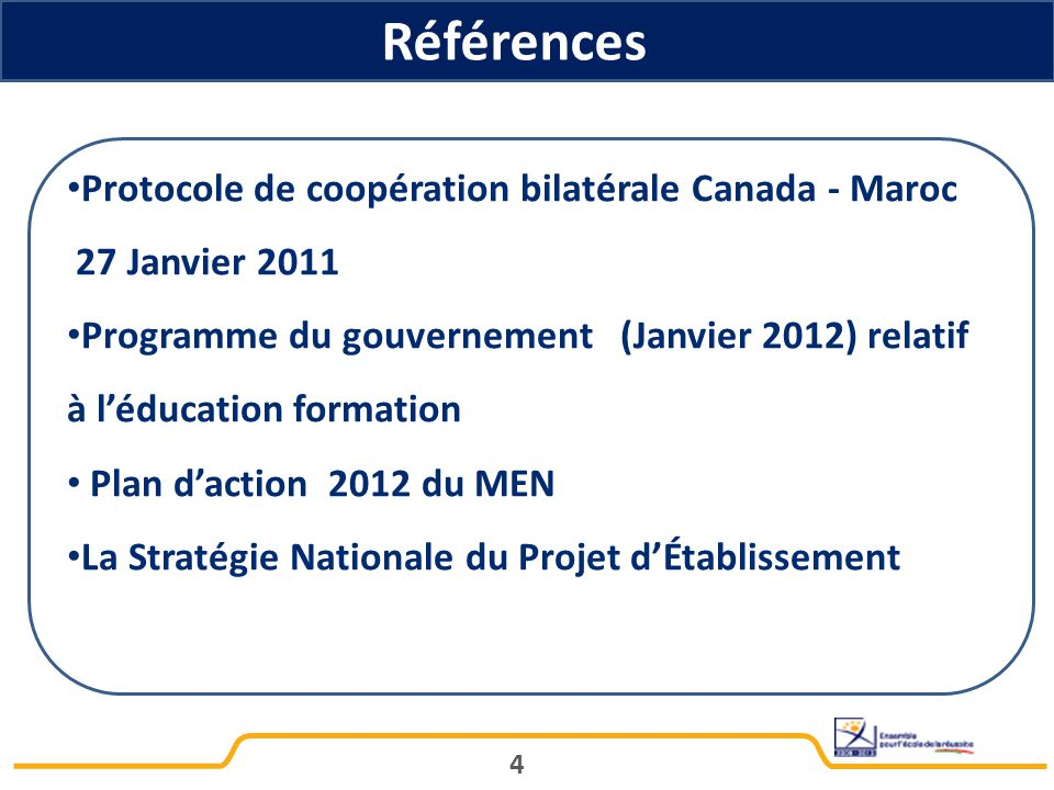 Références 4 Protocole de coopération bilatérale Canada - Maroc 27 Janvier 2011 Programme du gouvernement (Janvier 2012) relatif à l'éducation formation Plan d'action 2012 du MEN La Stratégie Nationale du Projet d'Établissement