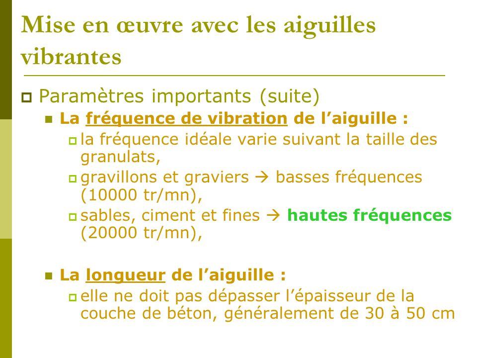  Paramètres importants (suite) La fréquence de vibration de l'aiguille :  la fréquence idéale varie suivant la taille des granulats,  gravillons et graviers  basses fréquences (10000 tr/mn),  sables, ciment et fines  hautes fréquences (20000 tr/mn), La longueur de l'aiguille :  elle ne doit pas dépasser l'épaisseur de la couche de béton, généralement de 30 à 50 cm Mise en œuvre avec les aiguilles vibrantes