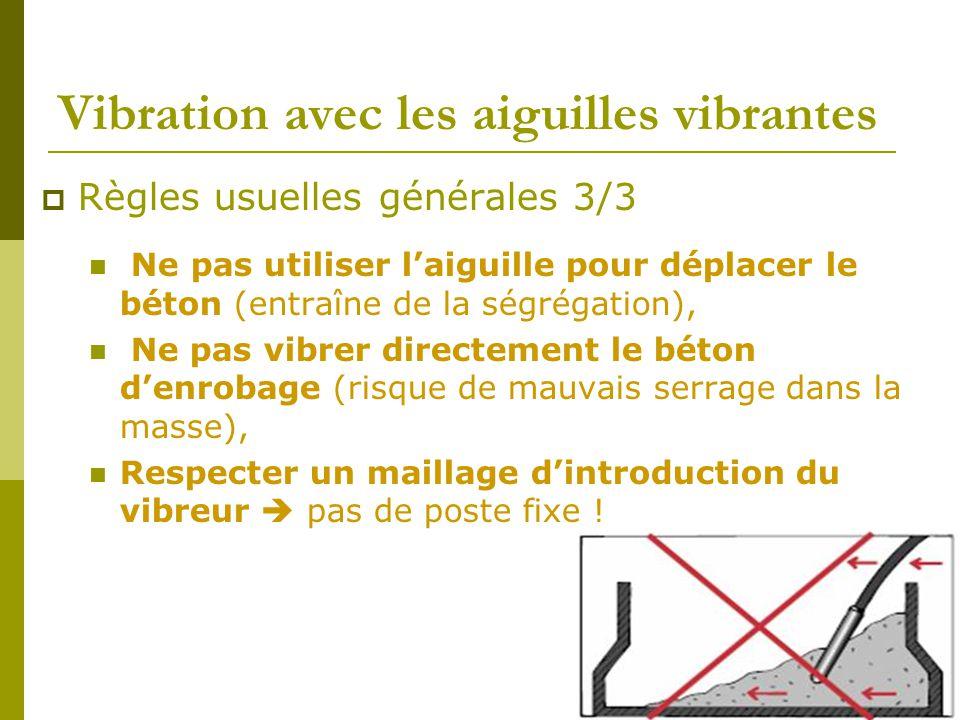 Vibration avec les aiguilles vibrantes  Règles usuelles générales 3/3 Ne pas utiliser l'aiguille pour déplacer le béton (entraîne de la ségrégation), Ne pas vibrer directement le béton d'enrobage (risque de mauvais serrage dans la masse), Respecter un maillage d'introduction du vibreur  pas de poste fixe !
