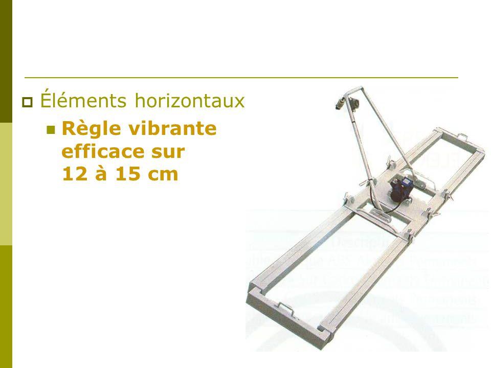  Éléments horizontaux Règle vibrante efficace sur 12 à 15 cm
