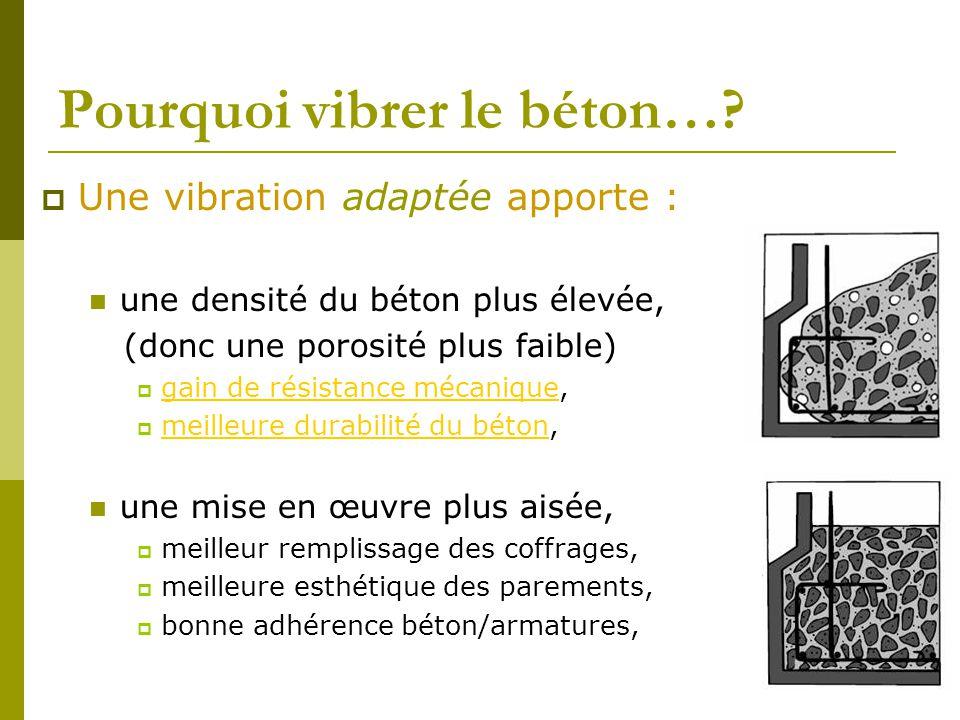 Pourquoi vibrer le béton…?  Une vibration adaptée apporte : une densité du béton plus élevée, (donc une porosité plus faible)  gain de résistance mé