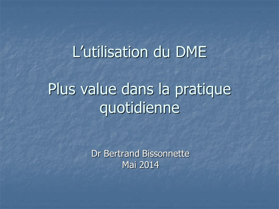L'utilisation du DME Plus value dans la pratique quotidienne Dr Bertrand Bissonnette Mai 2014