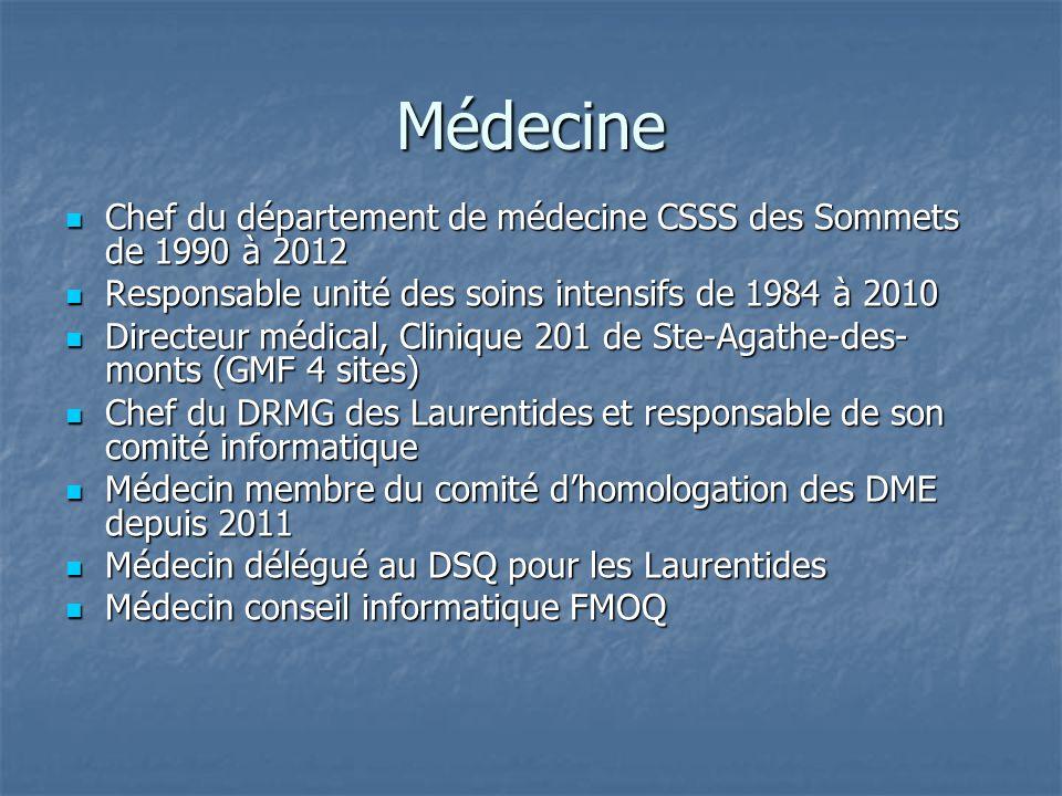 Médecine Chef du département de médecine CSSS des Sommets de 1990 à 2012 Chef du département de médecine CSSS des Sommets de 1990 à 2012 Responsable unité des soins intensifs de 1984 à 2010 Responsable unité des soins intensifs de 1984 à 2010 Directeur médical, Clinique 201 de Ste-Agathe-des- monts (GMF 4 sites) Directeur médical, Clinique 201 de Ste-Agathe-des- monts (GMF 4 sites) Chef du DRMG des Laurentides et responsable de son comité informatique Chef du DRMG des Laurentides et responsable de son comité informatique Médecin membre du comité d'homologation des DME depuis 2011 Médecin membre du comité d'homologation des DME depuis 2011 Médecin délégué au DSQ pour les Laurentides Médecin délégué au DSQ pour les Laurentides Médecin conseil informatique FMOQ Médecin conseil informatique FMOQ