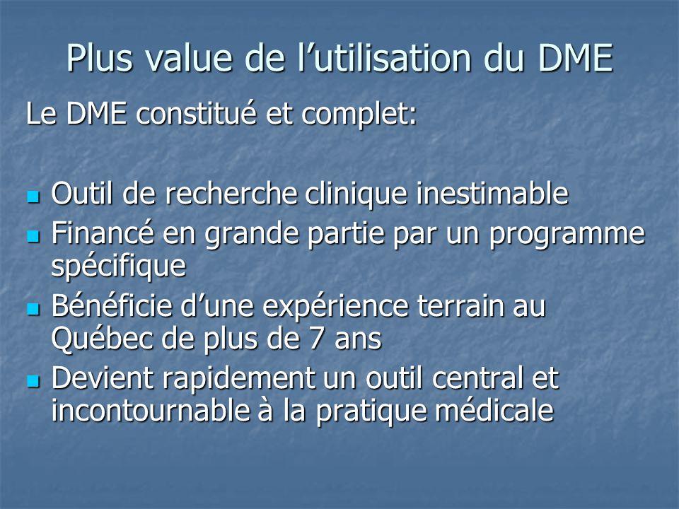 Plus value de l'utilisation du DME Le DME constitué et complet: Outil de recherche clinique inestimable Outil de recherche clinique inestimable Financé en grande partie par un programme spécifique Financé en grande partie par un programme spécifique Bénéficie d'une expérience terrain au Québec de plus de 7 ans Bénéficie d'une expérience terrain au Québec de plus de 7 ans Devient rapidement un outil central et incontournable à la pratique médicale Devient rapidement un outil central et incontournable à la pratique médicale