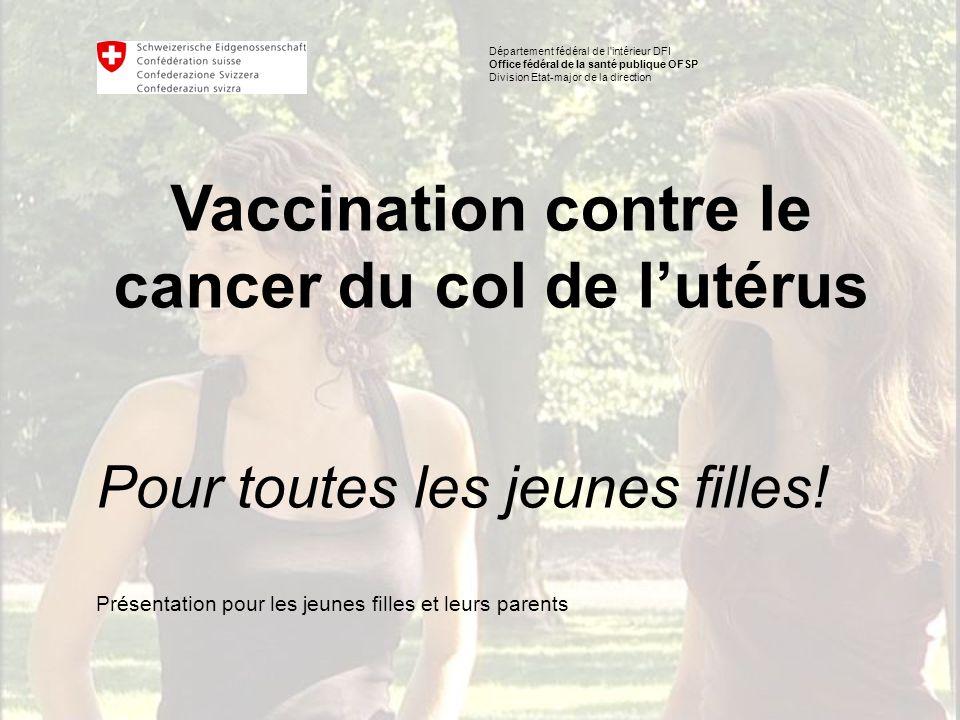 Département fédéral de l intérieur DFI Office fédéral de la santé publique OFSP Division Etat-major de la direction Vaccination contre le cancer du col de l'utérus Pour toutes les jeunes filles.
