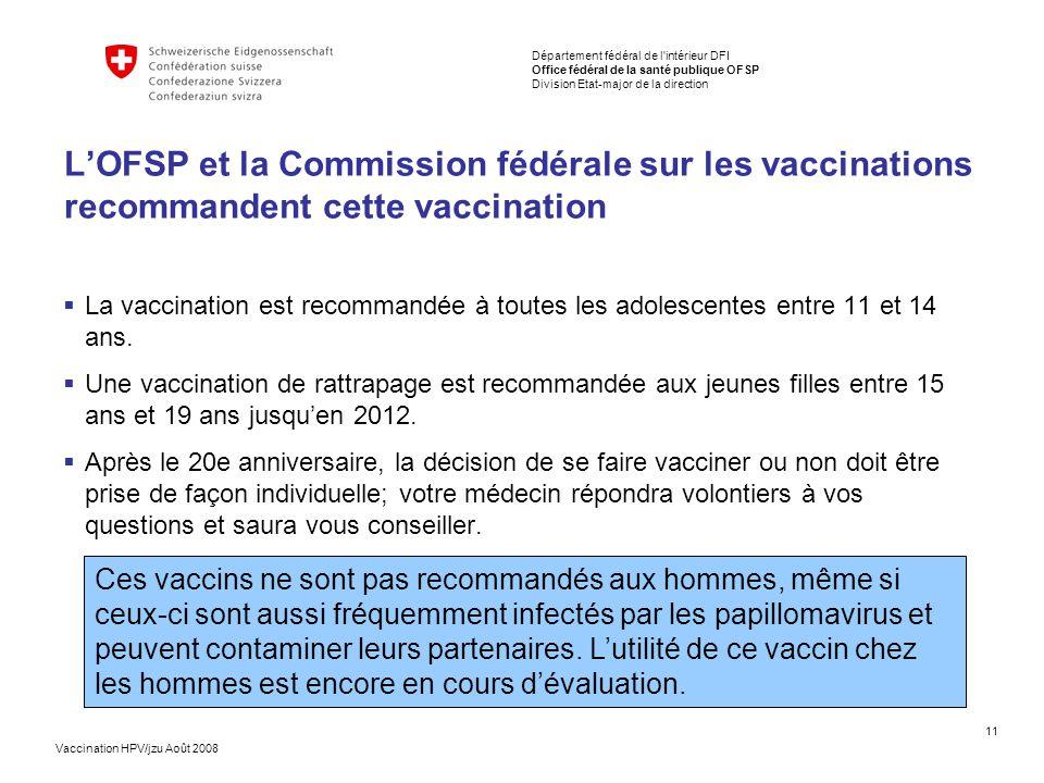 11 Département fédéral de l intérieur DFI Office fédéral de la santé publique OFSP Division Etat-major de la direction Vaccination HPV/jzu Août 2008 L'OFSP et la Commission fédérale sur les vaccinations recommandent cette vaccination  La vaccination est recommandée à toutes les adolescentes entre 11 et 14 ans.