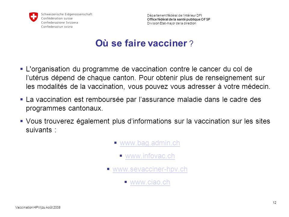 12 Département fédéral de l intérieur DFI Office fédéral de la santé publique OFSP Division Etat-major de la direction Vaccination HPV/jzu Août 2008 Où se faire vacciner .