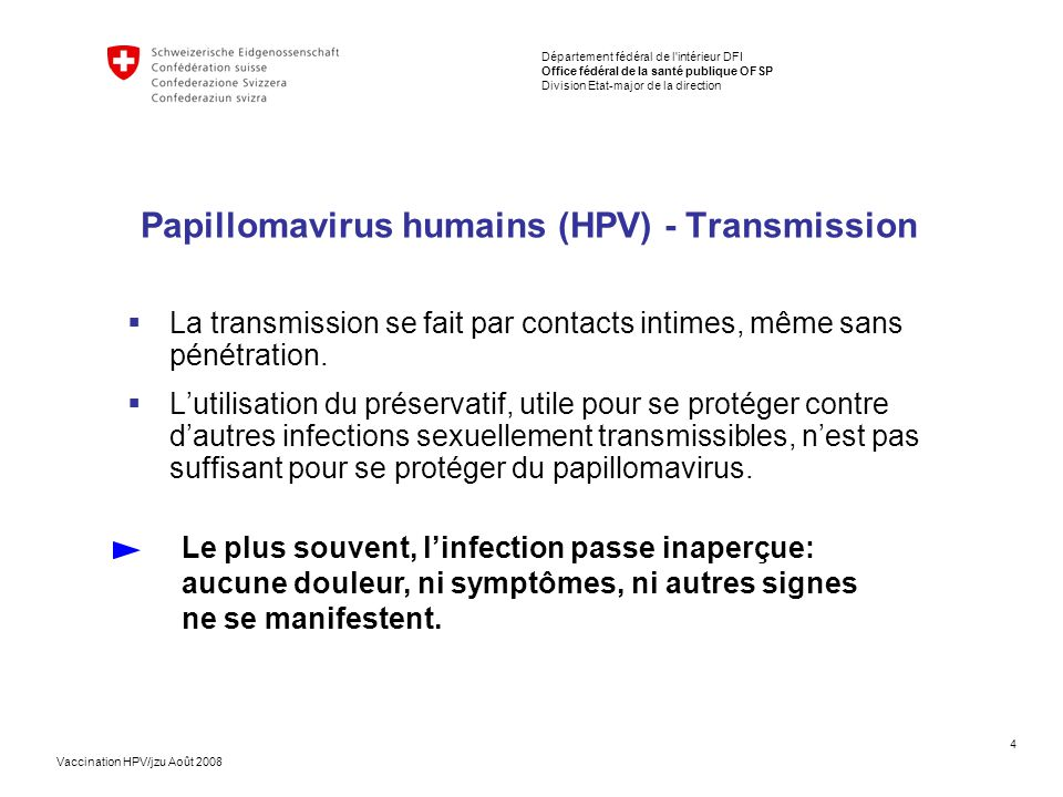 4 Département fédéral de l intérieur DFI Office fédéral de la santé publique OFSP Division Etat-major de la direction Vaccination HPV/jzu Août 2008 Papillomavirus humains (HPV) - Transmission  La transmission se fait par contacts intimes, même sans pénétration.