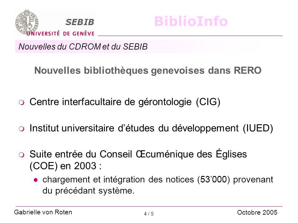 Nouvelles du CDROM et du SEBIB SEBIB BiblioInfo 5 / 5 Site Genève  Hébergement des catalogues locaux Virtua Transfert de l'Université de Genève à la centrale de RERO en 2005 (part ingénieur-système+machine) Administration reste au SEBIB (part du bibliothécaire-système)  A l'étude : mise à jour et révision des listes thématiques Gabrielle von Roten Octobre 2005