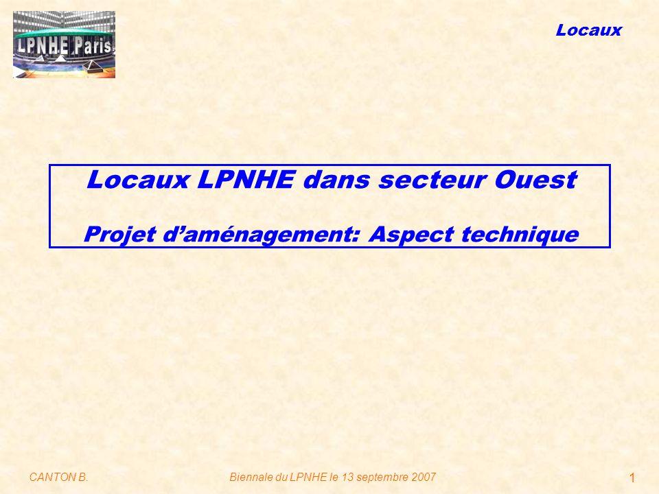 Locaux CANTON B.Biennale du LPNHE le 13 septembre 2007 1 Locaux LPNHE dans secteur Ouest Projet d'aménagement: Aspect technique