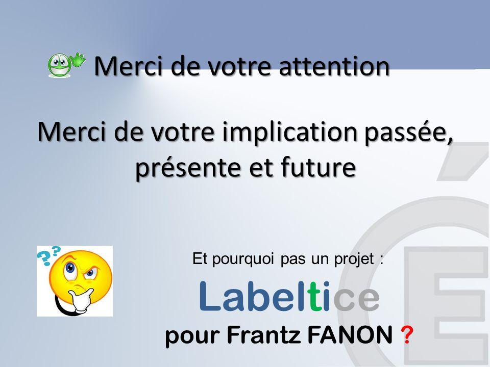 Merci de votre attention Merci de votre implication passée, présente et future Et pourquoi pas un projet : Labeltice pour Frantz FANON ?