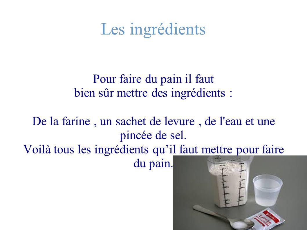 Les ingrédients Pour faire du pain il faut bien sûr mettre des ingrédients : De la farine, un sachet de levure, de l'eau et une pincée de sel. Voilà t