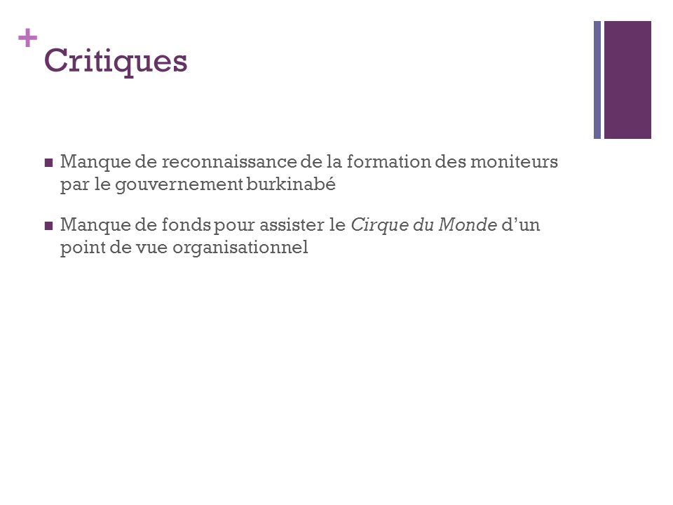 + Critiques Manque de reconnaissance de la formation des moniteurs par le gouvernement burkinabé Manque de fonds pour assister le Cirque du Monde d'un point de vue organisationnel
