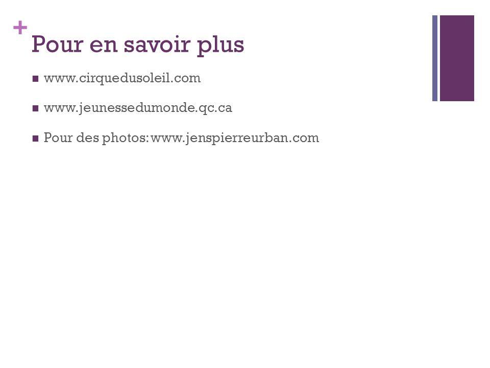 + Pour en savoir plus www.cirquedusoleil.com www.jeunessedumonde.qc.ca Pour des photos: www.jenspierreurban.com