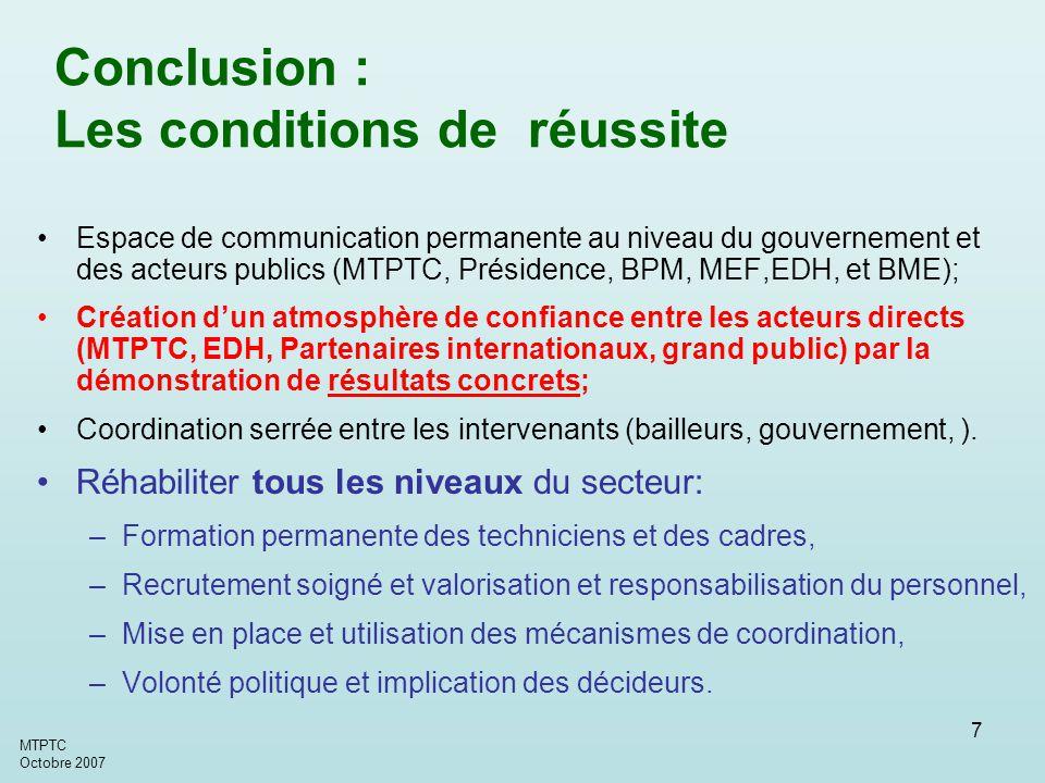 MTPTC Octobre 2007 7 Conclusion : Les conditions de réussite Espace de communication permanente au niveau du gouvernement et des acteurs publics (MTPTC, Présidence, BPM, MEF,EDH, et BME); Création d'un atmosphère de confiance entre les acteurs directs (MTPTC, EDH, Partenaires internationaux, grand public) par la démonstration de résultats concrets; Coordination serrée entre les intervenants (bailleurs, gouvernement, ).