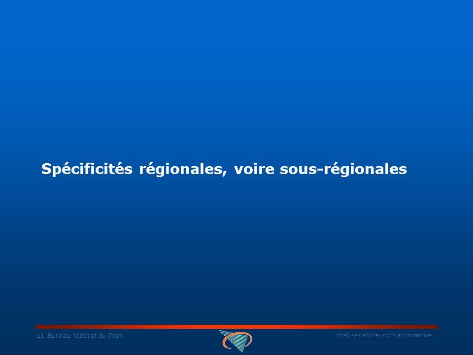 Analyses et prévisions économiques 11 Bureau fédéral du Plan Spécificités régionales, voire sous-régionales