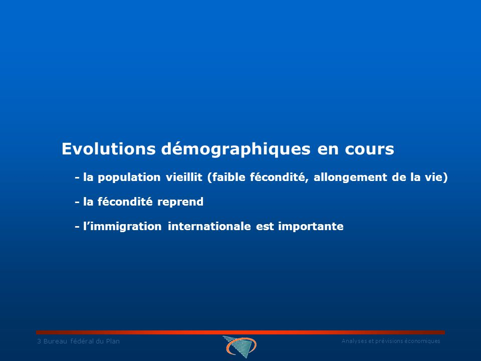 Analyses et prévisions économiques 3 Bureau fédéral du Plan Evolutions démographiques en cours - la population vieillit (faible fécondité, allongement de la vie) - la fécondité reprend - l'immigration internationale est importante