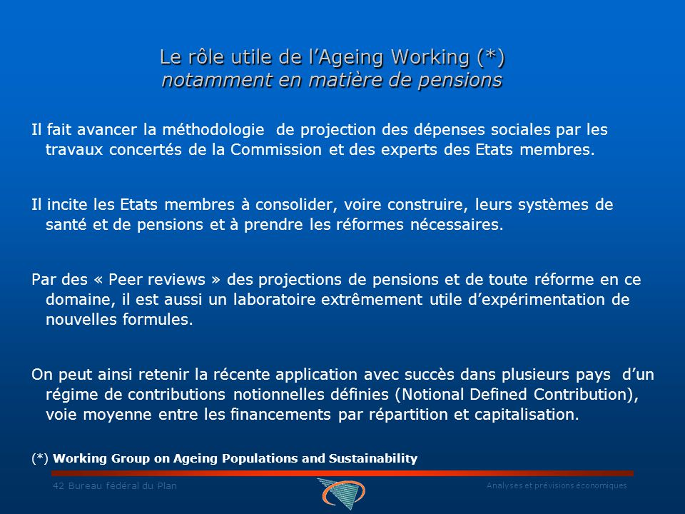 Analyses et prévisions économiques 42 Bureau fédéral du Plan Le rôle utile de l'Ageing Working (*) notamment en matière de pensions Il fait avancer la méthodologie de projection des dépenses sociales par les travaux concertés de la Commission et des experts des Etats membres.