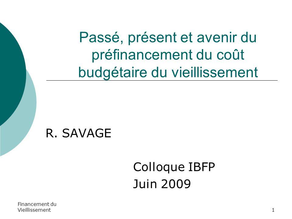 Financement du Vieillissement1 Passé, présent et avenir du préfinancement du coût budgétaire du vieillissement R. SAVAGE Colloque IBFP Juin 2009
