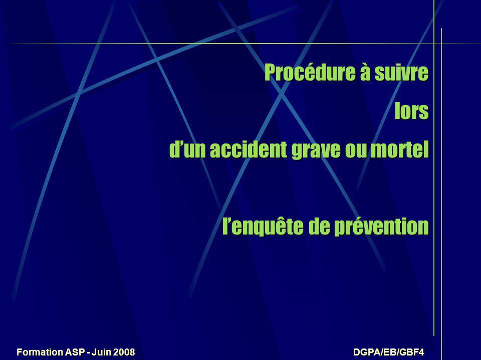 Formation ASP - Juin 2008 DGPA/EB/GBF4 Procédure à suivre lors d'un accident grave ou mortel l'enquête de prévention Procédure à suivre lors d'un accident grave ou mortel l'enquête de prévention