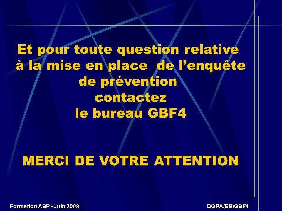 Formation ASP - Juin 2008 DGPA/EB/GBF4 Et pour toute question relative à la mise en place de l'enquête de prévention contactez le bureau GBF4 MERCI DE VOTRE ATTENTION