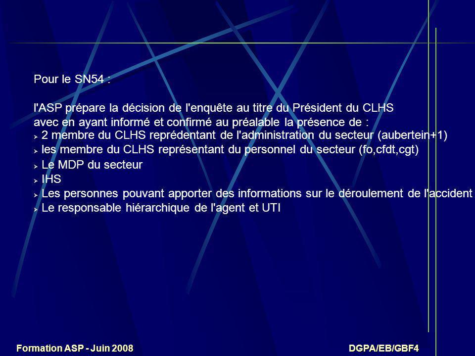 Formation ASP - Juin 2008 DGPA/EB/GBF4 Pour le SN54 : l ASP prépare la décision de l enquête au titre du Président du CLHS avec en ayant informé et confirmé au préalable la présence de :  2 membre du CLHS reprédentant de l administration du secteur (aubertein+1)  les membre du CLHS représentant du personnel du secteur (fo,cfdt,cgt)  Le MDP du secteur  IHS  Les personnes pouvant apporter des informations sur le déroulement de l accident  Le responsable hiérarchique de l agent et UTI