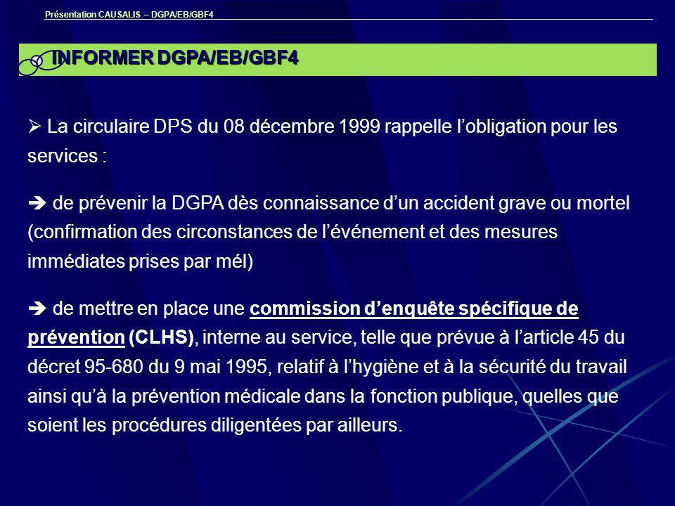 Présentation CAUSALIS – DGPA/EB/GBF4 INFORMER DGPA/EB/GBF4  La circulaire DPS du 08 décembre 1999 rappelle l'obligation pour les services :  de prévenir la DGPA dès connaissance d'un accident grave ou mortel (confirmation des circonstances de l'événement et des mesures immédiates prises par mél)  de mettre en place une commission d'enquête spécifique de prévention (CLHS), interne au service, telle que prévue à l'article 45 du décret 95-680 du 9 mai 1995, relatif à l'hygiène et à la sécurité du travail ainsi qu'à la prévention médicale dans la fonction publique, quelles que soient les procédures diligentées par ailleurs.