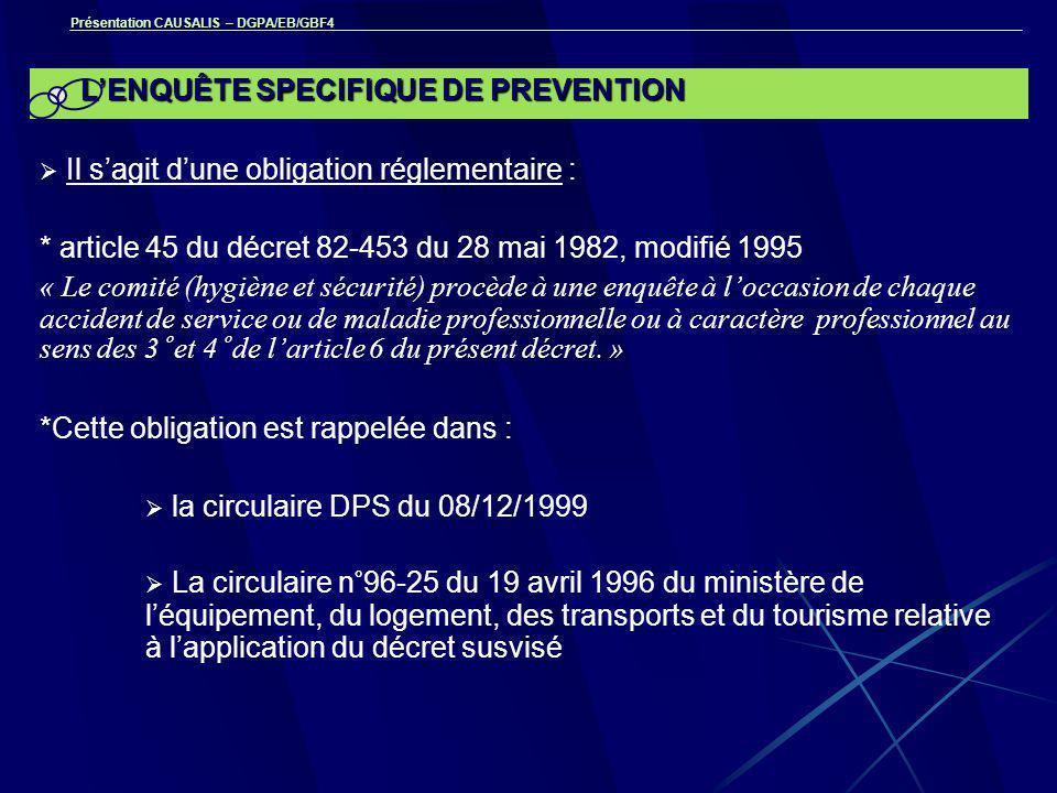 Présentation CAUSALIS – DGPA/EB/GBF4 L'ENQUÊTE SPECIFIQUE DE PREVENTION  Il s'agit d'une obligation réglementaire : * article 45 du décret 82-453 du 28 mai 1982, modifié 1995 « Le comité (hygiène et sécurité) procède à une enquête à l'occasion de chaque accident de service ou de maladie professionnelle ou à caractère professionnel au sens des 3° et 4° de l'article 6 du présent décret.
