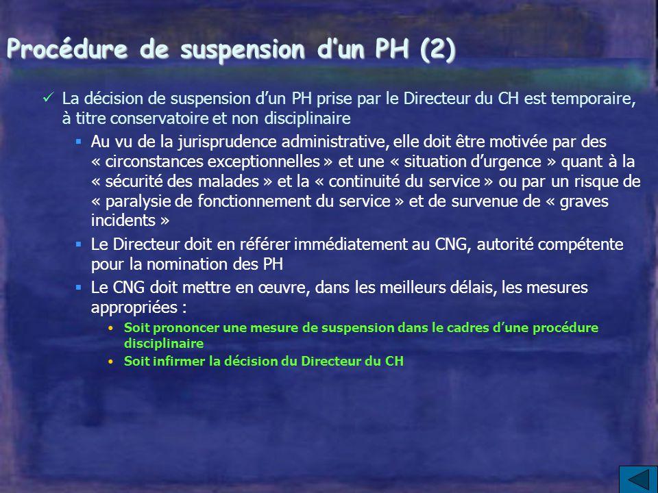 Procédure de suspension d'un PH (2) La décision de suspension d'un PH prise par le Directeur du CH est temporaire, à titre conservatoire et non disciplinaire  Au vu de la jurisprudence administrative, elle doit être motivée par des « circonstances exceptionnelles » et une « situation d'urgence » quant à la « sécurité des malades » et la « continuité du service » ou par un risque de « paralysie de fonctionnement du service » et de survenue de « graves incidents »  Le Directeur doit en référer immédiatement au CNG, autorité compétente pour la nomination des PH  Le CNG doit mettre en œuvre, dans les meilleurs délais, les mesures appropriées : Soit prononcer une mesure de suspension dans le cadres d'une procédure disciplinaire Soit infirmer la décision du Directeur du CH