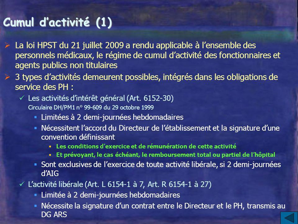 Cumul d'activité (1)  La loi HPST du 21 juillet 2009 a rendu applicable à l'ensemble des personnels médicaux, le régime de cumul d'activité des fonctionnaires et agents publics non titulaires  3 types d'activités demeurent possibles, intégrés dans les obligations de service des PH : Les activités d'intérêt général (Art.
