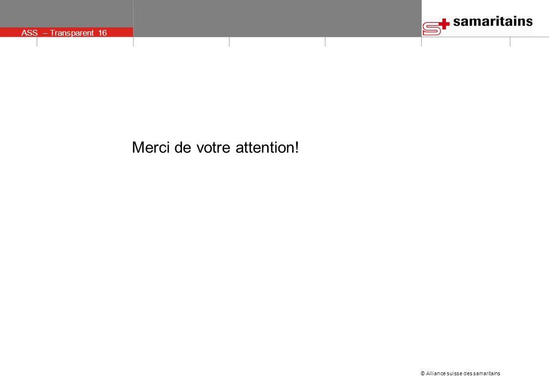 © Alliance suisse des samaritains ASS – Transparent 16 Merci de votre attention!