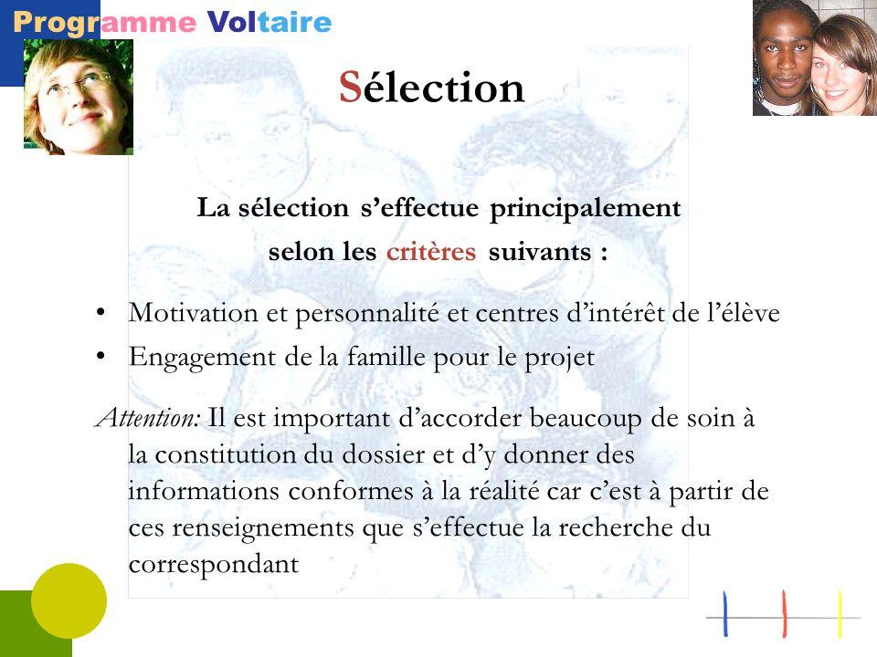 Programme Voltaire Sélection La sélection s'effectue principalement selon les critères suivants : Motivation et personnalité et centres d'intérêt de l'élève Engagement de la famille pour le projet Attention: Il est important d'accorder beaucoup de soin à la constitution du dossier et d'y donner des informations conformes à la réalité car c'est à partir de ces renseignements que s'effectue la recherche du correspondant