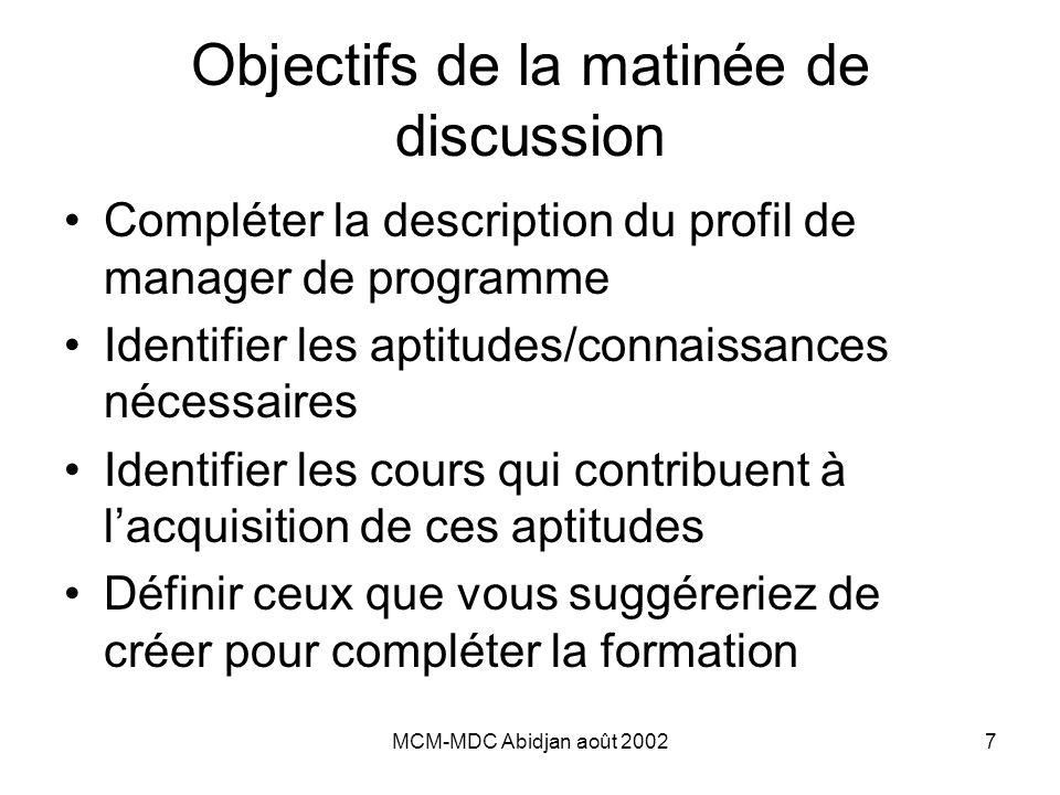 MCM-MDC Abidjan août 20027 Objectifs de la matinée de discussion Compléter la description du profil de manager de programme Identifier les aptitudes/connaissances nécessaires Identifier les cours qui contribuent à l'acquisition de ces aptitudes Définir ceux que vous suggéreriez de créer pour compléter la formation