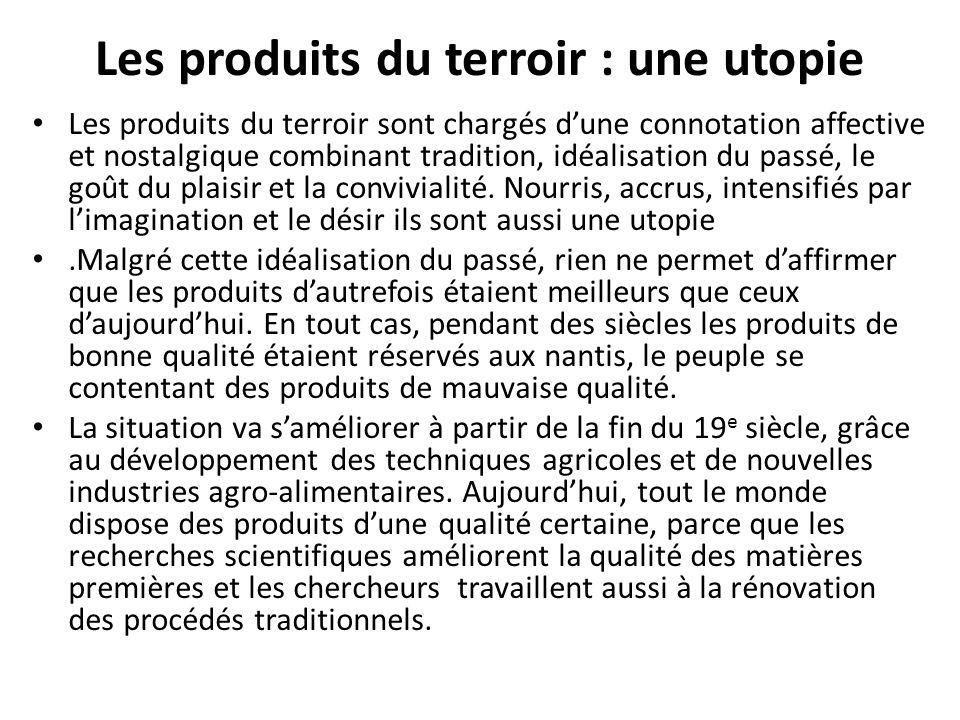Les produits du terroir : une utopie Les produits du terroir sont chargés d'une connotation affective et nostalgique combinant tradition, idéalisation