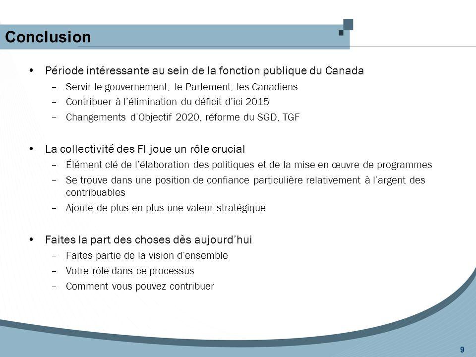 Conclusion 9 Période intéressante au sein de la fonction publique du Canada –Servir le gouvernement, le Parlement, les Canadiens –Contribuer à l'élimination du déficit d'ici 2015 –Changements d'Objectif 2020, réforme du SGD, TGF La collectivité des FI joue un rôle crucial –Élément clé de l'élaboration des politiques et de la mise en œuvre de programmes –Se trouve dans une position de confiance particulière relativement à l'argent des contribuables –Ajoute de plus en plus une valeur stratégique Faites la part des choses dès aujourd'hui –Faites partie de la vision d'ensemble –Votre rôle dans ce processus –Comment vous pouvez contribuer