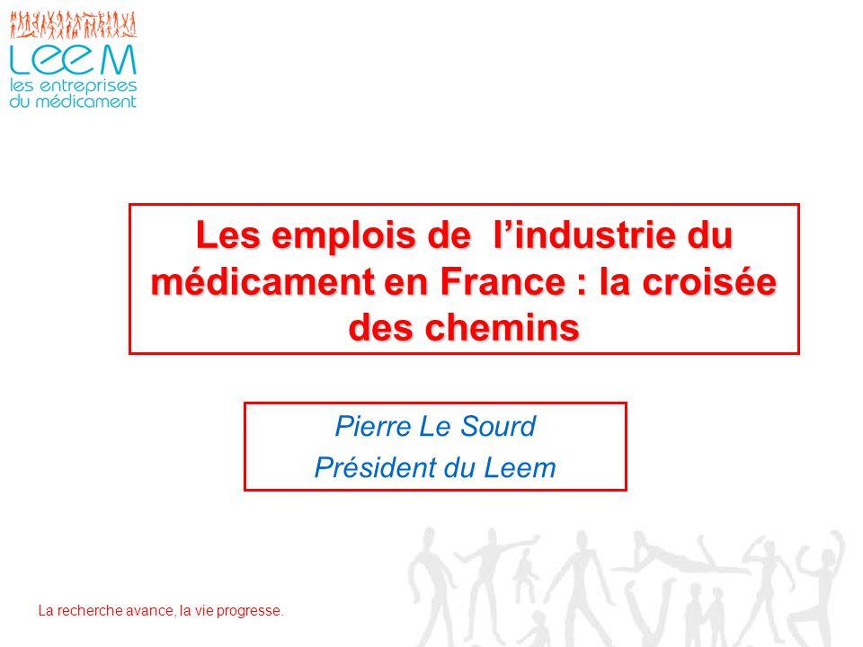 La recherche avance, la vie progresse. Les emplois de l'industrie du médicament en France : la croisée des chemins Pierre Le Sourd Président du Leem