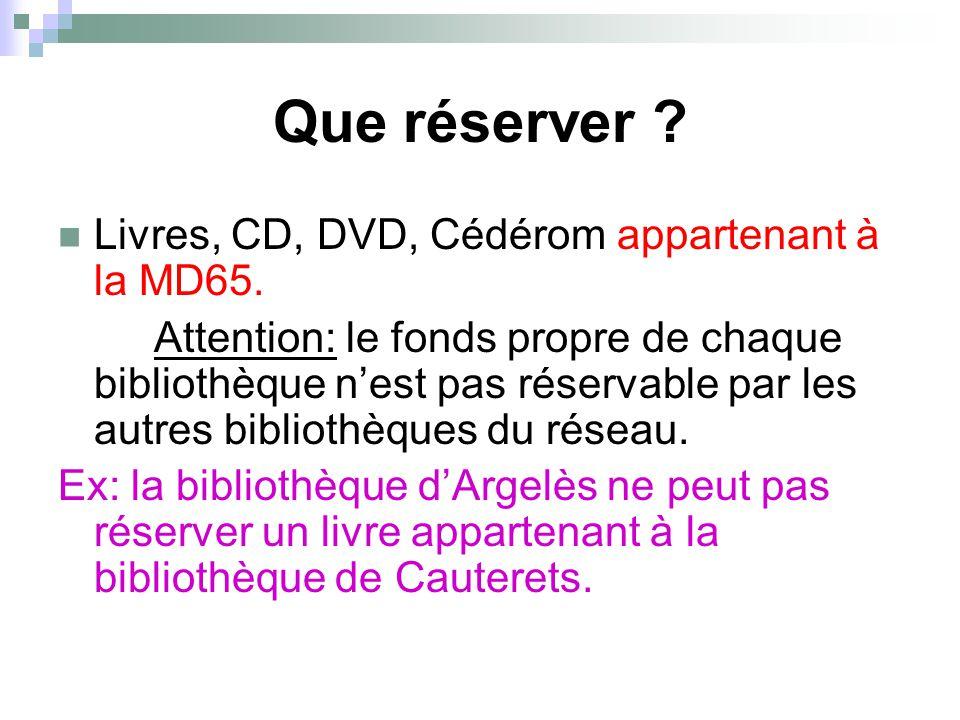 Que réserver ? Livres, CD, DVD, Cédérom appartenant à la MD65. Attention: le fonds propre de chaque bibliothèque n'est pas réservable par les autres b