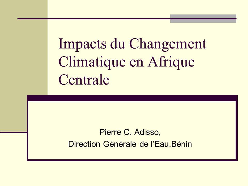 Impacts du Changement Climatique en Afrique Centrale Pierre C. Adisso, Direction Générale de l'Eau,Bénin