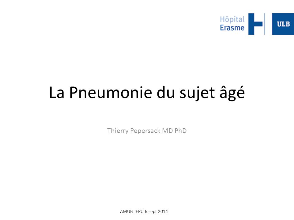 La Pneumonie du sujet âgé Thierry Pepersack MD PhD AMUB JEPU 6 sept 2014