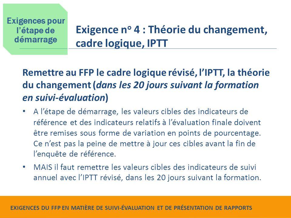 Food for Peace Monitoring, Evaluation and Reporting Requirements Remettre au FFP le cadre logique révisé, l'IPTT, la théorie du changement (dans les 20 jours suivant la formation en suivi-évaluation) A l'étape de démarrage, les valeurs cibles des indicateurs de référence et des indicateurs relatifs à l'évaluation finale doivent être remises sous forme de variation en points de pourcentage.